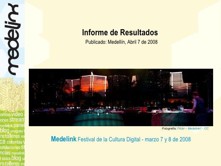 Informe de Resultados   <ul><li>Publicado: Medellín, Abril 7 de 2008 </li></ul>Fotografía:  Flickr – Medelink1 - CC Medeli...