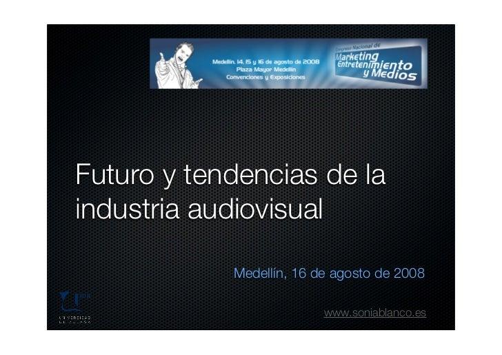 Futuro y tendencias de la industria audiovisual              Medellín, 16 de agosto de 2008                            www...