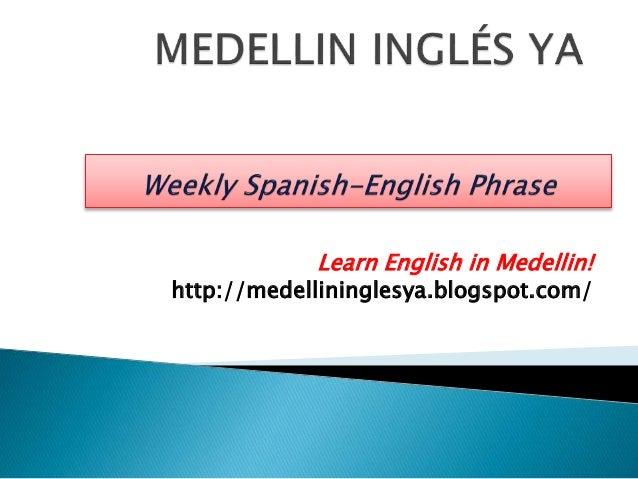 Learn English in Medellin!  http://medellininglesya.blogspot.com/