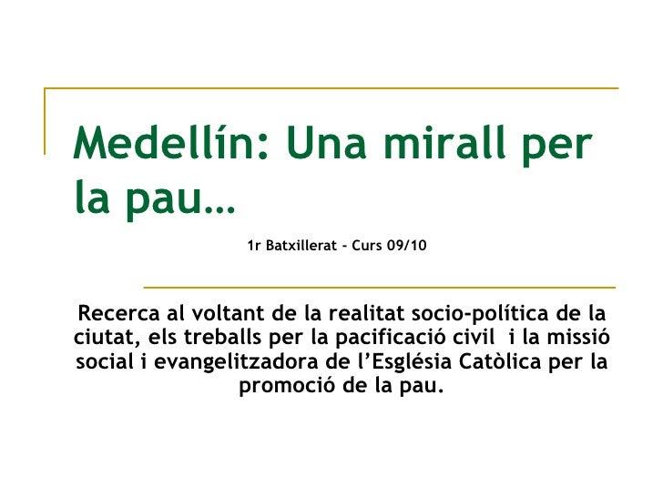 Medellín: Una mirall per la pau…<br />1r Batxillerat - Curs09/10<br />Recerca al voltantde la realitatsocio-política de la...