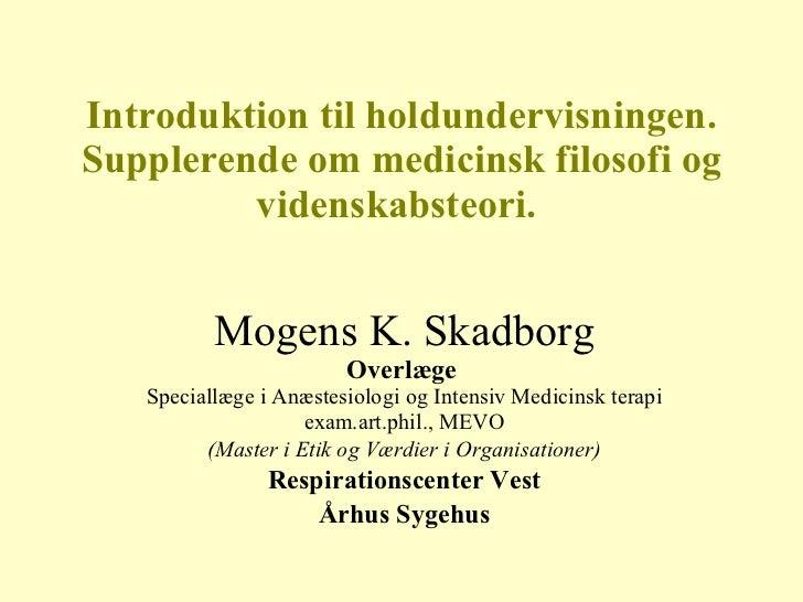 Introduktion til holdundervisningen. Supplerende om medicinsk filosofi og videnskabsteori.  Mogens K. Skadborg Overlæge   ...