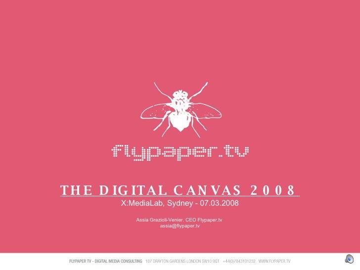 THE DIGITAL CANVAS 2008 X:MediaLab, Sydney - 07.03.2008 Assia Grazioli-Venier. CEO Flypaper.tv  [email_address]