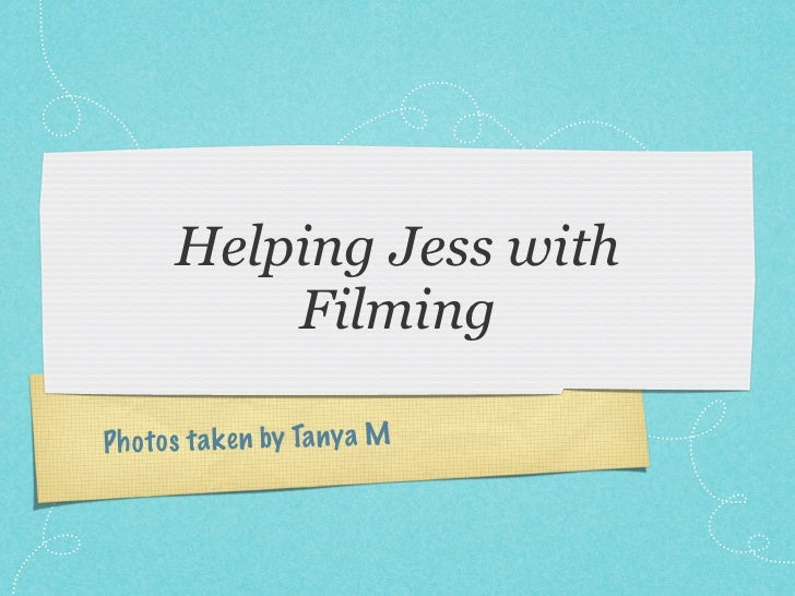 Helping Jess with           FilmingP h o to s ta k en by Ta ny a M