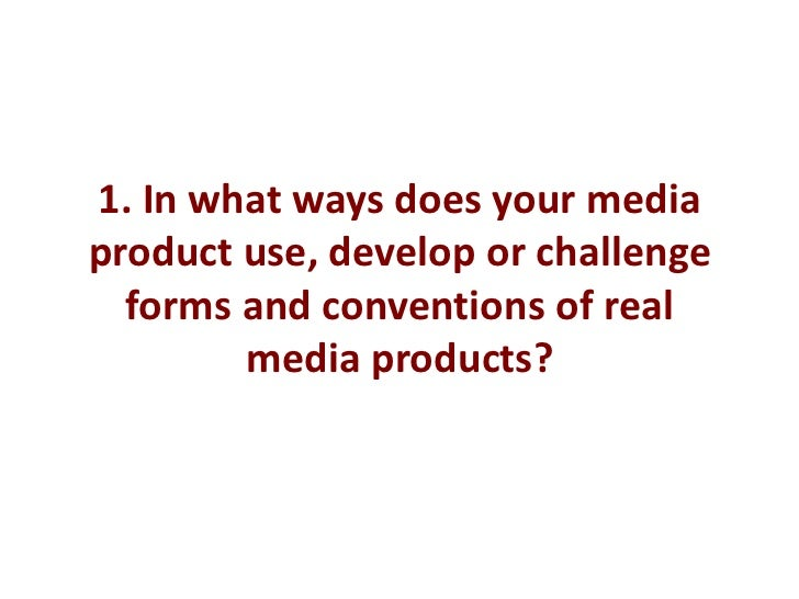 1. In what ways does your mediaproduct use, develop or challenge  forms and conventions of real        media products?