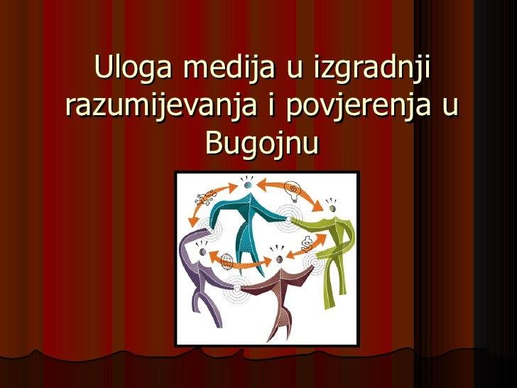 Uloga medija u izgradnjirazumijevanja i povjerenja u         Bugojnu
