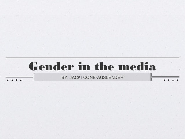 Gender in the media    BY: JACKI CONE-AUSLENDER