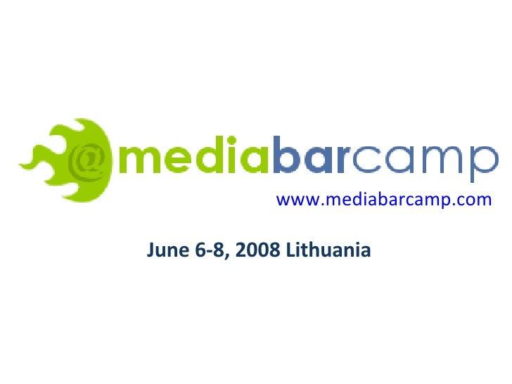 www.mediabarcamp.com   June 6-8, 2008 Lithuania