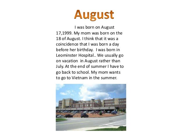 I was born on August17,1999. My mom was born on the18 of August. I think that it was acoincidence that I was born a daybef...