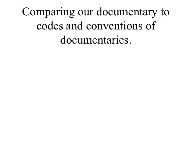 Comparing our documentary to  codes and conventions of      documentaries.