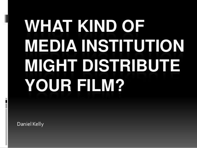 WHAT KIND OFMEDIA INSTITUTIONMIGHT DISTRIBUTEYOUR FILM?Daniel Kelly