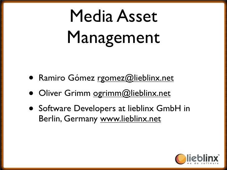 Media Asset          Management  • Ramiro Gómez rgomez@lieblinx.net • Oliver Grimm ogrimm@lieblinx.net • Software Develope...
