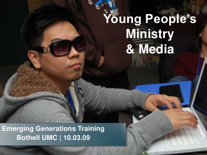 Young People's Ministry & Media<br />Emerging Generations Training<br />Bothell UMC | 10.03.09<br />