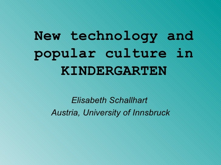 New technology and popular culture in KINDERGARTEN Elisabeth Schallhart  Austria, University of Innsbruck
