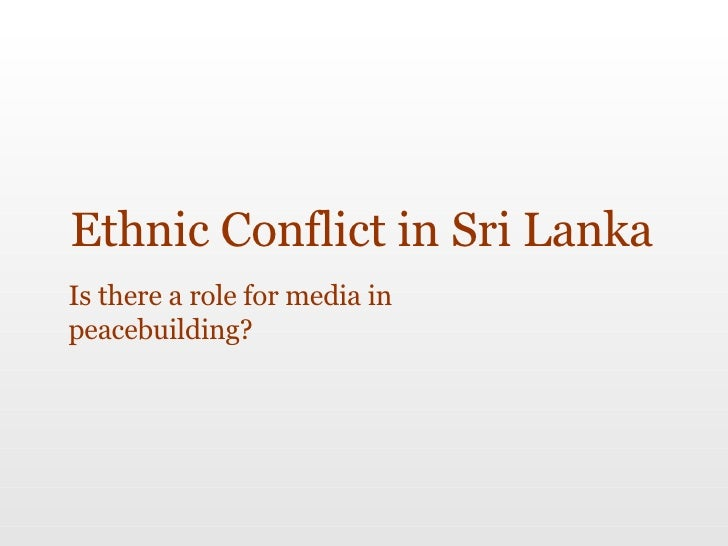 Ethnic Conflict in Sri Lanka Is there a role for media in peacebuilding?