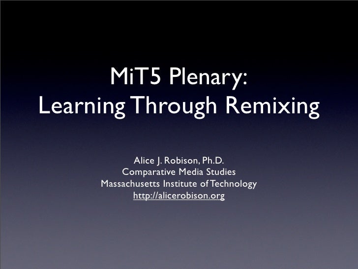 MiT5 Plenary: Learning Through Remixing             Alice J. Robison, Ph.D.          Comparative Media Studies      Massac...