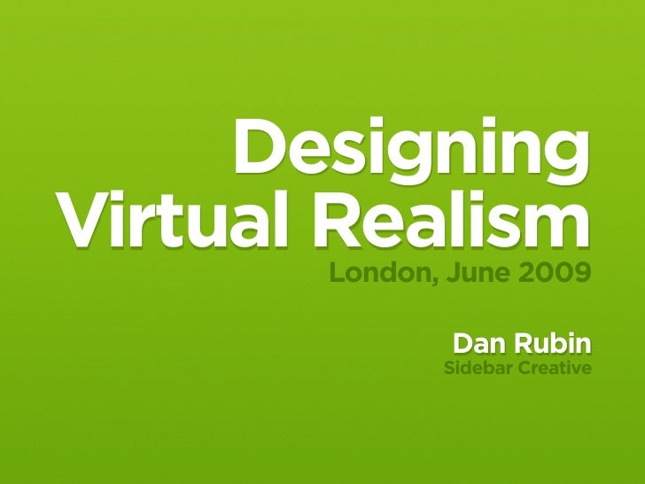 Designing Virtual Realism        London, June 2009                Dan Rubin               Sidebar Creative