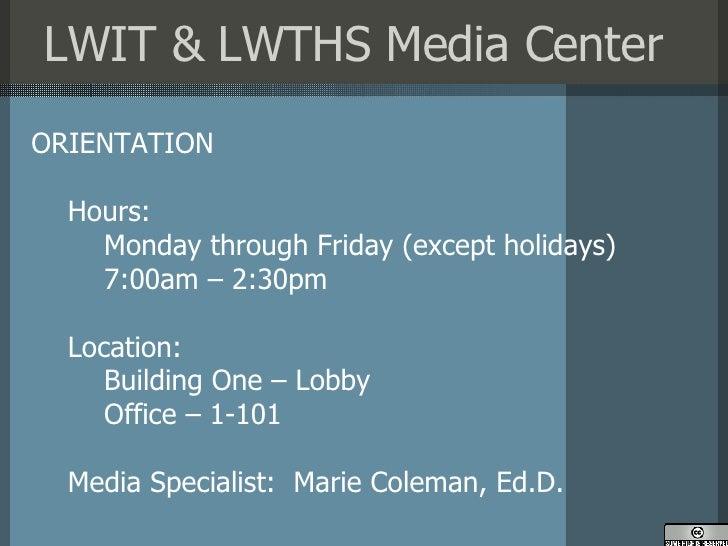 LWIT & LWTHS Media Center <ul><li>ORIENTATION </li></ul><ul><ul><li>Hours: </li></ul></ul><ul><ul><ul><li>Monday through F...