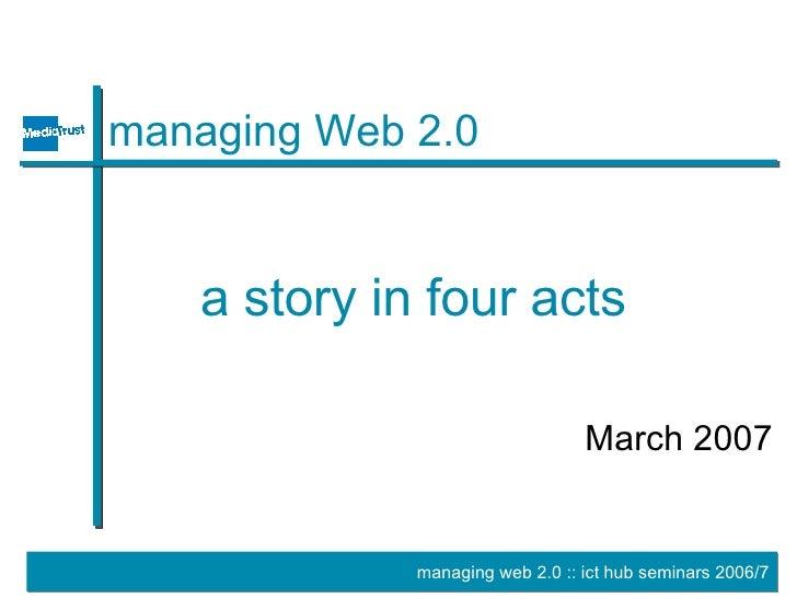 managing Web 2.0 <ul><li>March 2007 </li></ul>a story in four acts