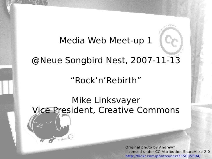 "Media Web Meet-up 1 @Neue Songbird Nest, 2007-11-13 ""Rock'n'Rebirth"" Mike Linksvayer Vice President, Creative Commons Orig..."
