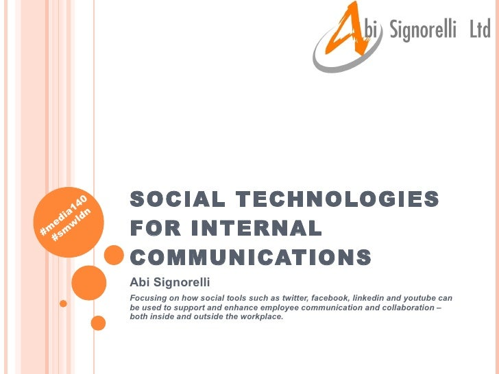 SOCIAL TECHNOLOGIES FOR INTERNAL COMMUNICATIONS Abi Signorelli Focusing on how social tools such as twitter, facebook, lin...