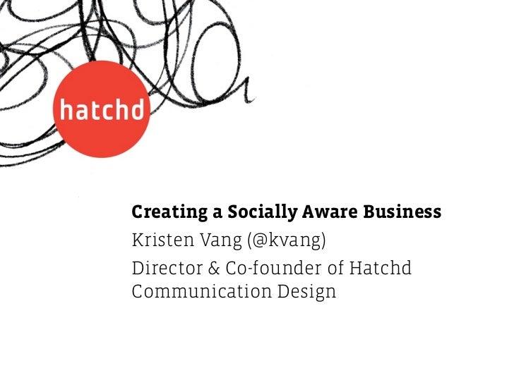 Creating a Socially Aware BusinessKristen Vang (@kvang)Director & Co-founder of HatchdCommunication Design