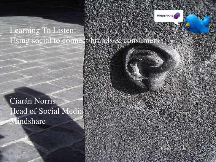 Learning To Listen:<br />Using social to connect brands & consumers<br />Ciarán Norris <br />Head of Social Media<br />Min...