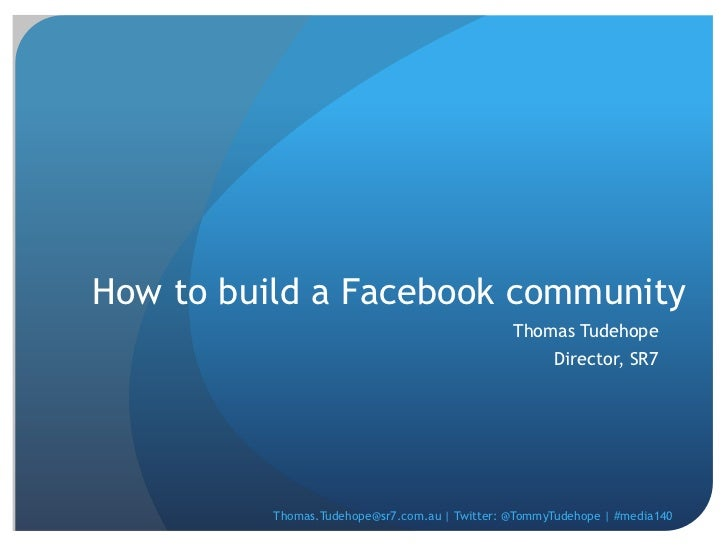 How to build a Facebook community<br />Thomas Tudehope<br />Director, SR7<br />Thomas.Tudehope@sr7.com.au | Twitter: @Tomm...