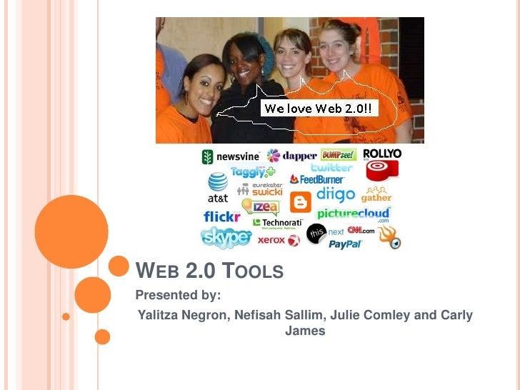 Web 2.0 Tools<br />Presented by:<br />Yalitza Negron, Nefisah Sallim, Julie Comley and Carly James<br />