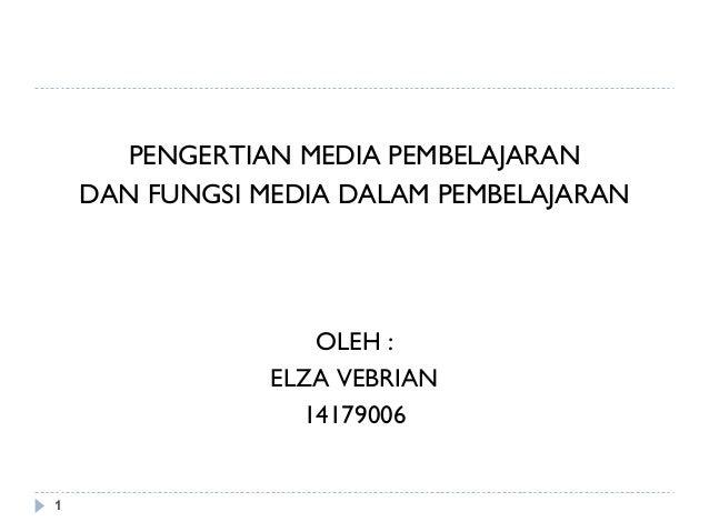 1 PENGERTIAN MEDIA PEMBELAJARAN DAN FUNGSI MEDIA DALAM PEMBELAJARAN OLEH : ELZA VEBRIAN 14179006