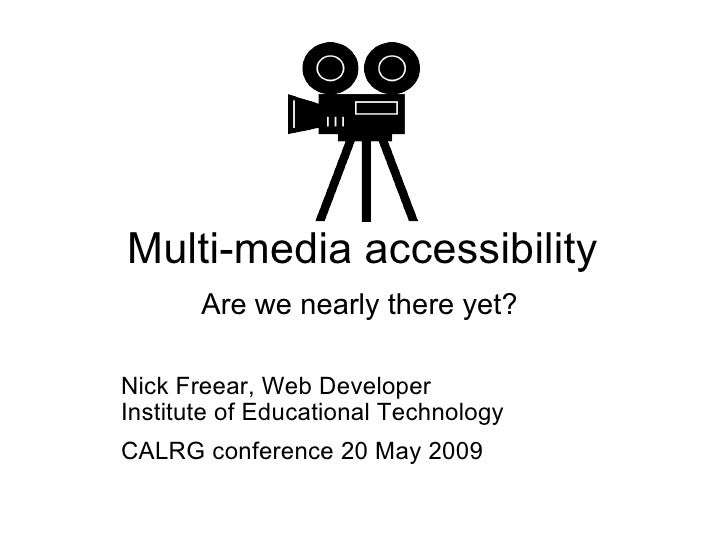 Multi-media accessibility Are we nearly there yet?   Nick Freear, Web Developer Institute of Educational Technology CALR...