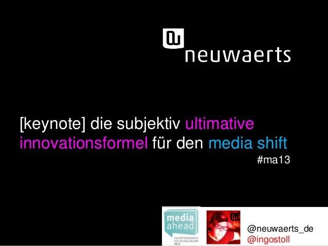 [keynote] die subjektiv ultimative  innovationsformel für den media shift  #ma13  @neuwaerts_de  @ingostoll