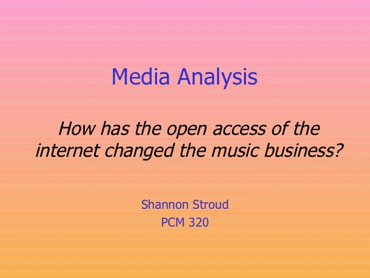 Media Analysis   How has the open access of the internet changed the music business? Shannon Stroud PCM 320