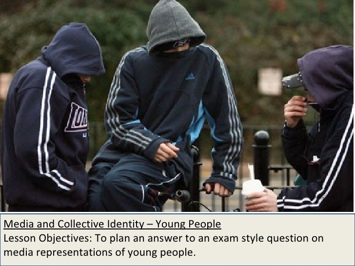 Media and Collective Identity – Young People Lesson Objectives: To plan an answer to an exam style question on media repre...