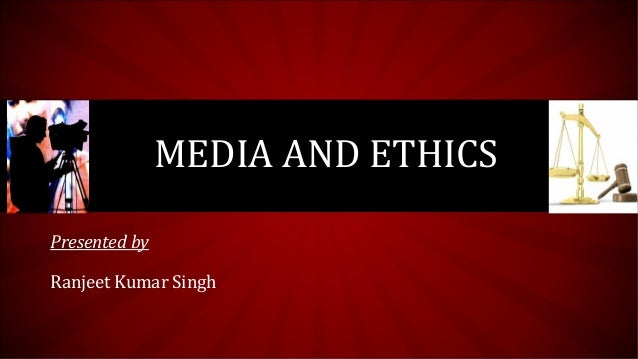 MEDIA AND ETHICS Presented by Ranjeet Kumar Singh