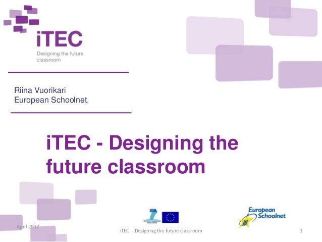 Riina VuorikariEuropean Schoolnet.             iTEC - Designing the             future classroomApril 2012                ...
