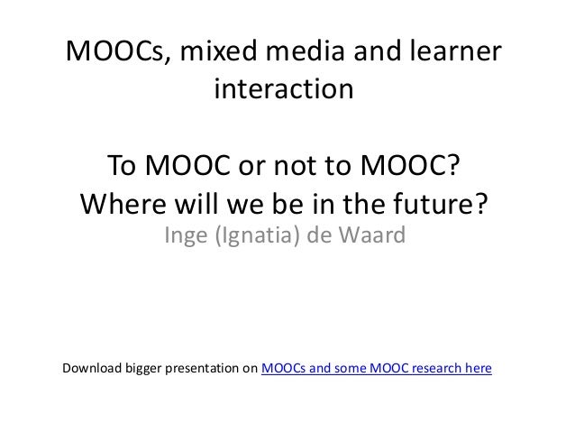 MOOCs, mixed media and learner         interaction   To MOOC or not to MOOC?  Where will we be in the future?             ...