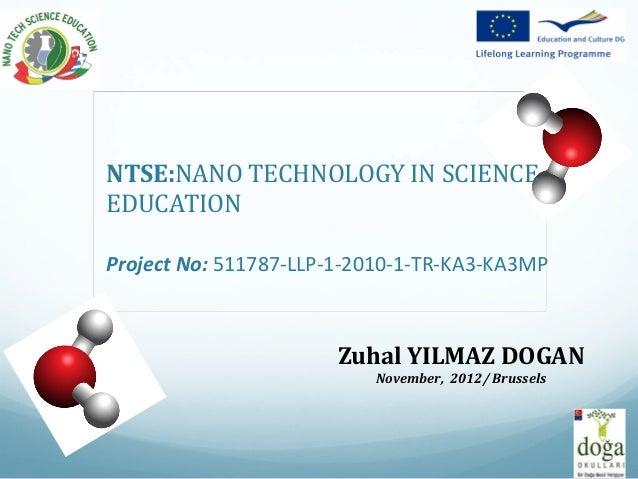 NTSE:NANO TECHNOLOGY IN SCIENCEEDUCATIONProject No: 511787-LLP-1-2010-1-TR-KA3-KA3MP                       Zuhal YILMAZ DO...