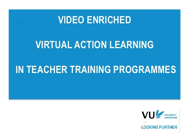 VIDEO ENRICHED   VIRTUAL ACTION LEARNINGIN TEACHER TRAINING PROGRAMMES