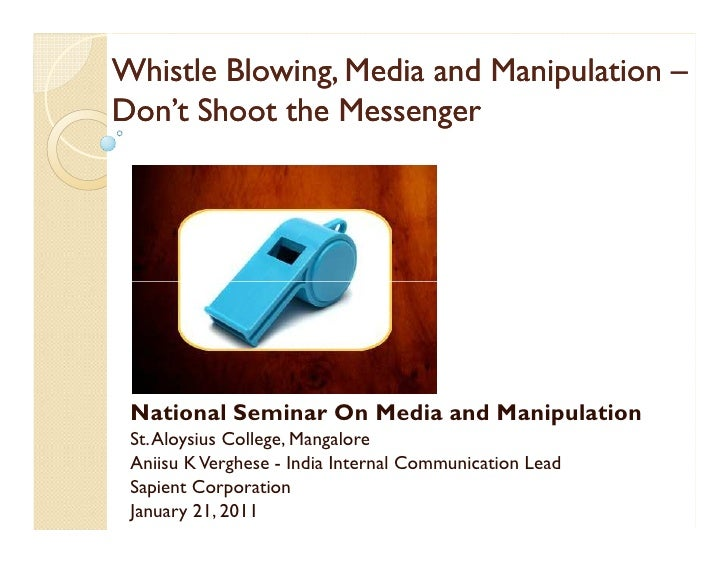 Whistle Blowing, Media and Manipulation –Don't Shoot the Messenger National Seminar On Media and Manipulation St. Aloysius...