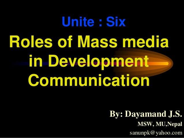 Unite : SixBy: Dayamand J.S.MSW, MU,Nepalsanunpk@yahoo.comRoles of Mass mediain DevelopmentCommunication
