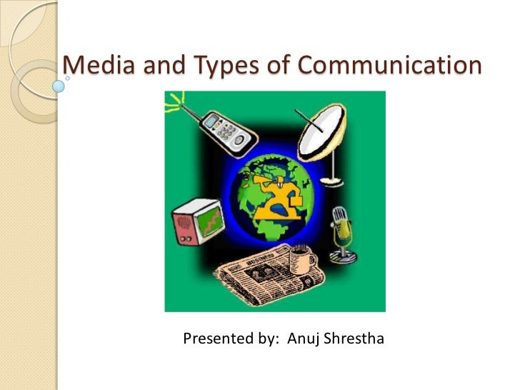 Media and Types of Communication         Presented by: Anuj Shrestha