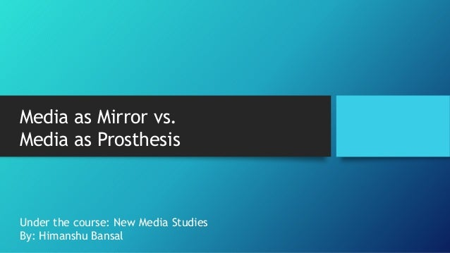 Media as Mirror vs. Media as Prosthesis Under the course: New Media Studies By: Himanshu Bansal