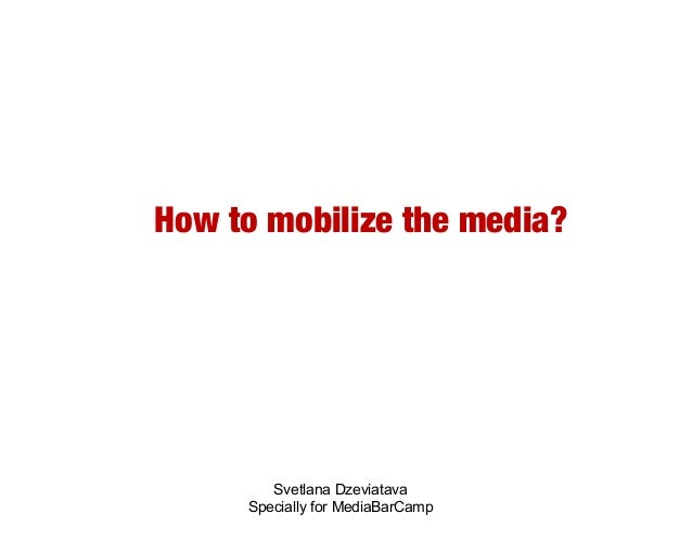 How to mobilize the media?        Svetlana Dzeviatava     Specially for MediaBarCamp