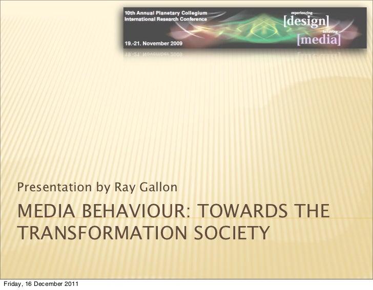 Presentation by Ray Gallon    MEDIA BEHAVIOUR: TOWARDS THE    TRANSFORMATION SOCIETYFriday, 16 December 2011