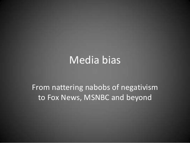 Media bias From nattering nabobs of negativism to Fox News, MSNBC and beyond