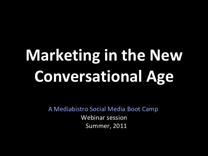 Marketing in the New Conversational Age A Mediabistro Social Media Boot Camp  Webinar session Summer, 2011