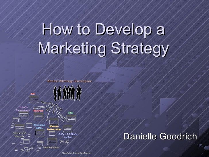 How to Develop aMarketing Strategy           Danielle Goodrich