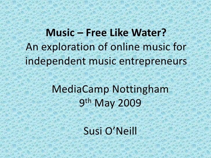 Music – Free Like Water? An exploration of online music for independent music entrepreneurs       MediaCamp Nottingham    ...