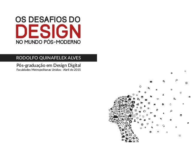Pós-graduação em Design Digital Faculdades Metropolitanas Unidas - Abril de 2015 OS DESAFIOS DO NO MUNDO PÓS-MODERNO DESIG...