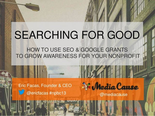 SEARCHING FOR GOOD HOW TO USE SEO & GOOGLE GRANTS TO GROW AWARENESS FOR YOUR NONPROFIT Eric Facas, Founder & CEO @ericfaca...
